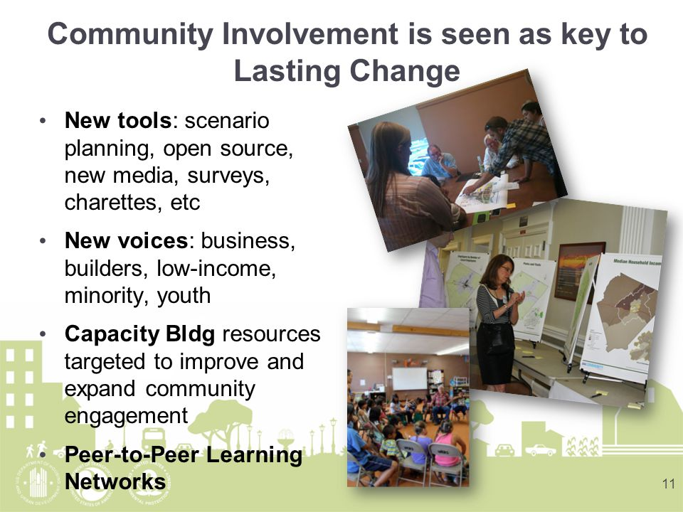 Community Involvement is seen as key to Lasting Change New tools: scenario planning, open source, new media, surveys, charettes, etc New voices: business, builders, low-income, minority, youth Capacity Bldg resources targeted to improve and expand community engagement Peer-to-Peer Learning Networks 11