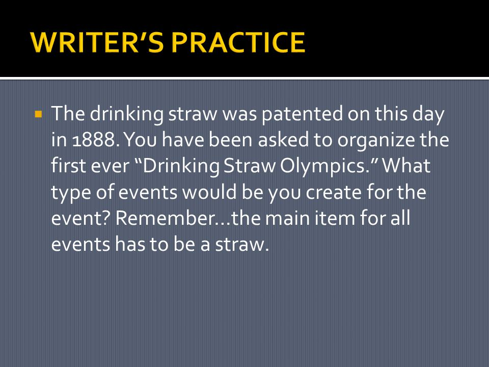 " The drinking straw was patented on this day in 1888. You have been asked to organize the first ever ""Drinking Straw Olympics."" What type of events w"
