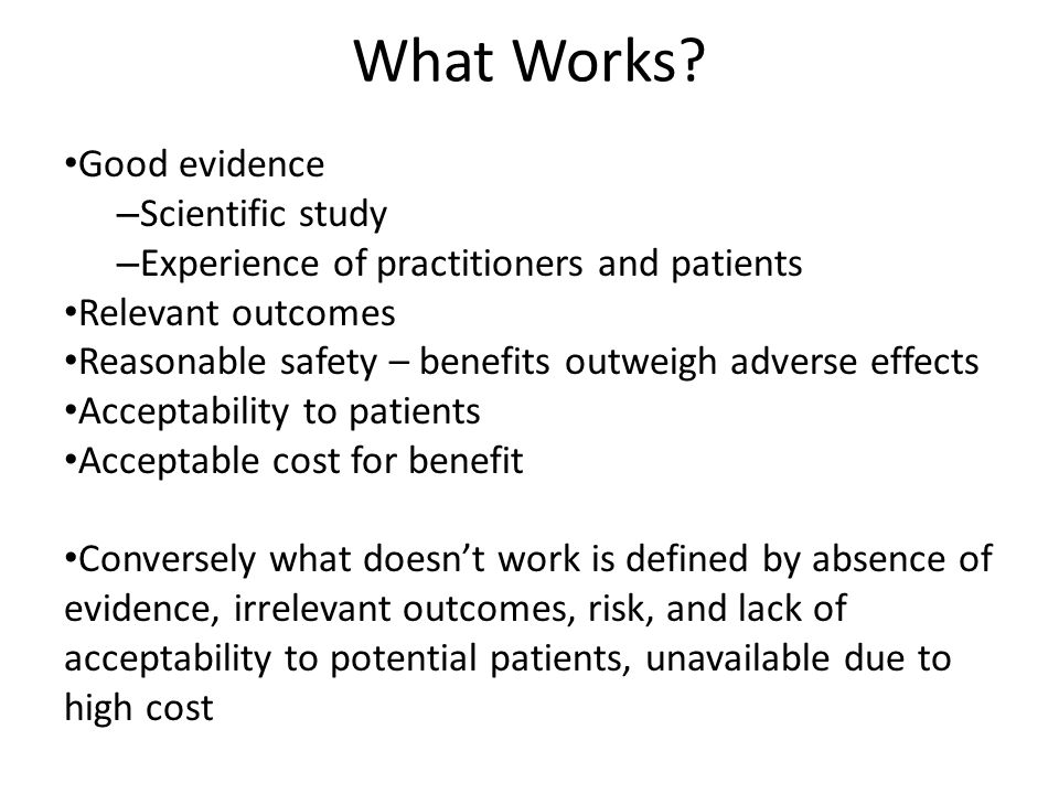 What Works? Good evidence – Scientific study – Experience of practitioners and patients Relevant outcomes Reasonable safety – benefits outweigh advers