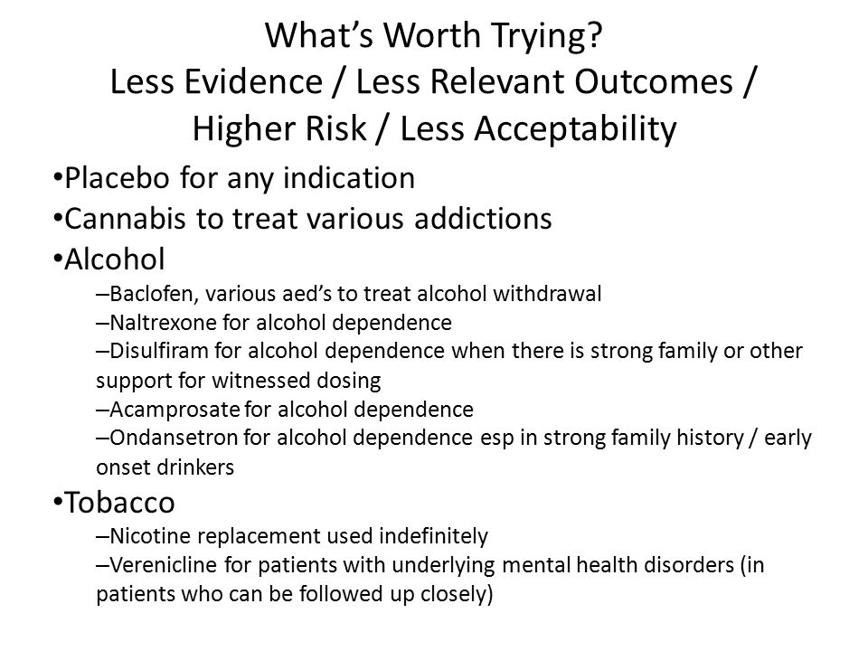 What's Worth Trying? Less Evidence / Less Relevant Outcomes / Higher Risk / Less Acceptability Placebo for any indication Cannabis to treat various ad