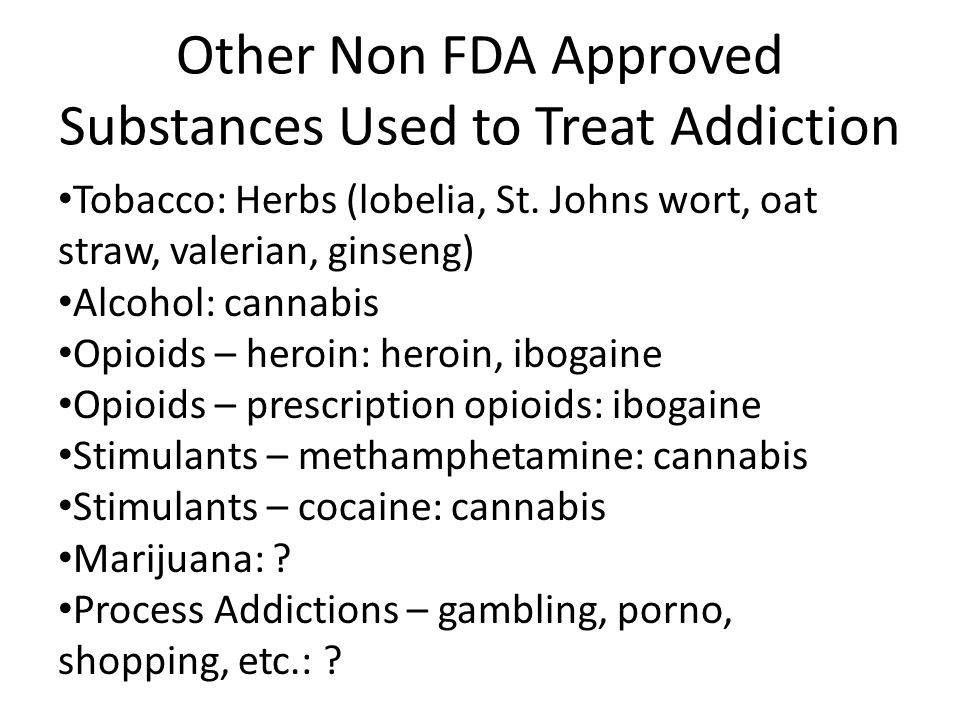 Other Non FDA Approved Substances Used to Treat Addiction Tobacco: Herbs (lobelia, St. Johns wort, oat straw, valerian, ginseng) Alcohol: cannabis Opi