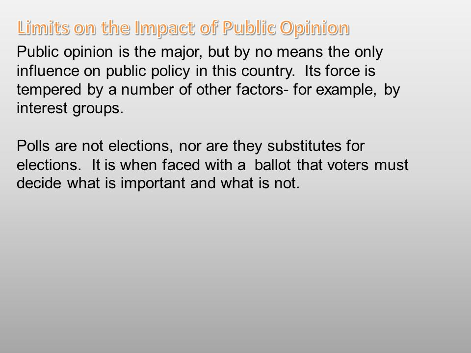 Public opinion is the major, but by no means the only influence on public policy in this country. Its force is tempered by a number of other factors-