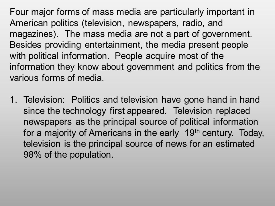Four major forms of mass media are particularly important in American politics (television, newspapers, radio, and magazines). The mass media are not