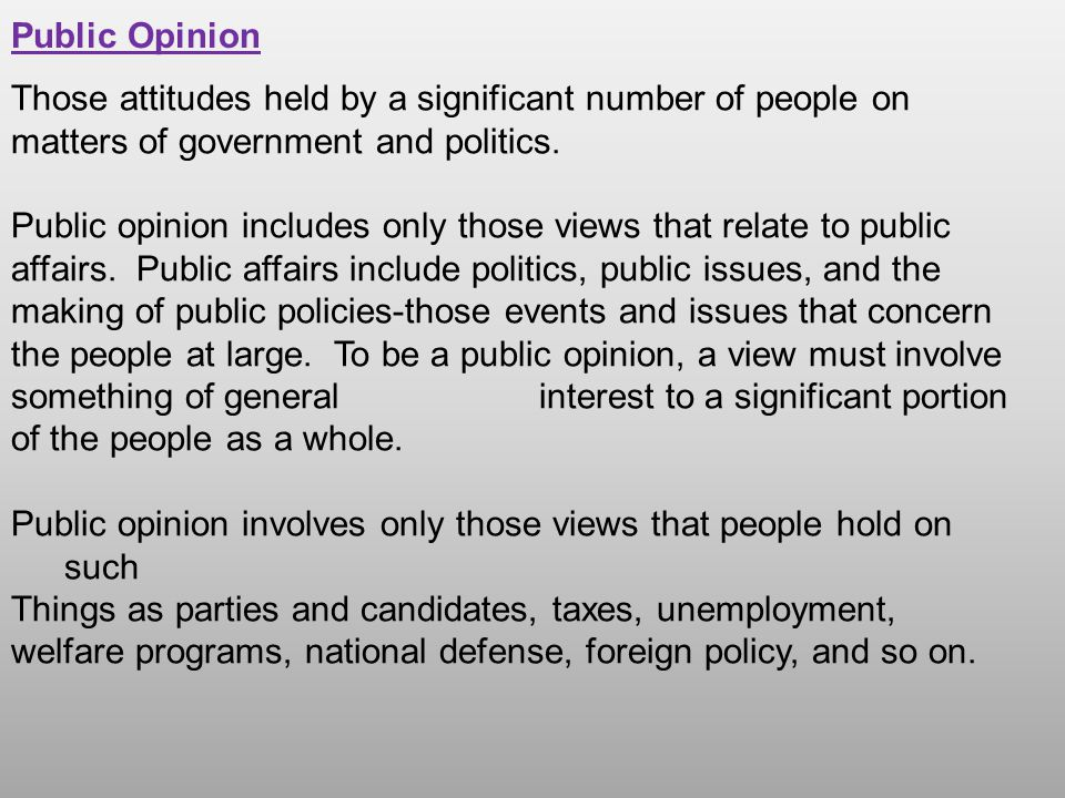 Public Opinion Those attitudes held by a significant number of people on matters of government and politics. Public opinion includes only those views