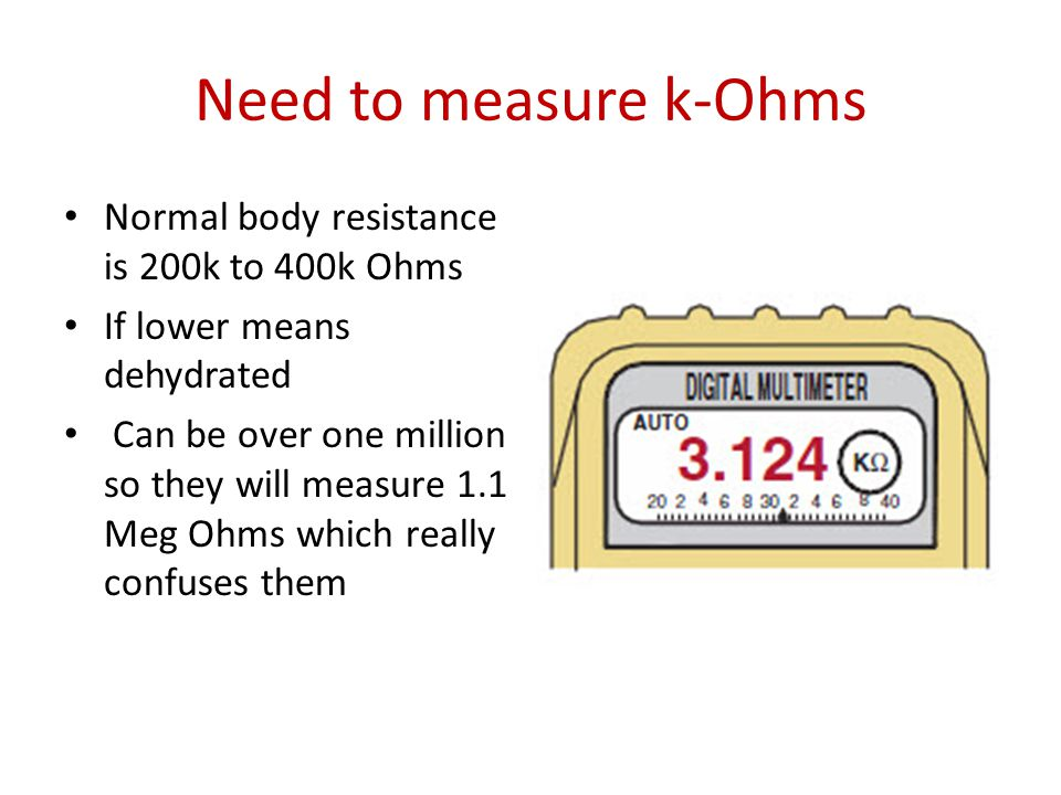 Need to measure k-Ohms Normal body resistance is 200k to 400k Ohms If lower means dehydrated Can be over one million so they will measure 1.1 Meg Ohms which really confuses them