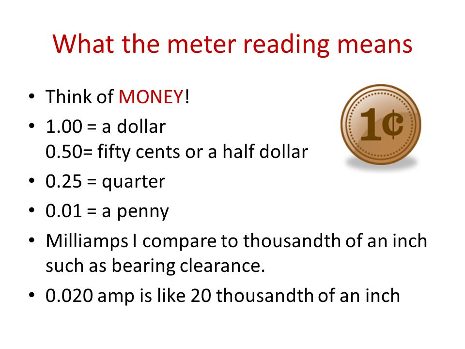 What the meter reading means Think of MONEY! 1.00 = a dollar 0.50= fifty cents or a half dollar 0.25 = quarter 0.01 = a penny Milliamps I compare to t