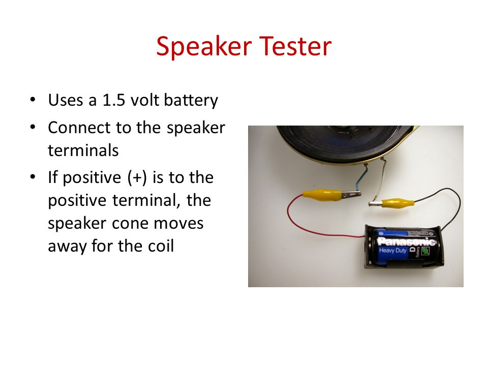 Speaker Tester Uses a 1.5 volt battery Connect to the speaker terminals If positive (+) is to the positive terminal, the speaker cone moves away for the coil