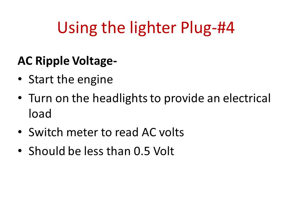 Using the lighter Plug-#4 AC Ripple Voltage- Start the engine Turn on the headlights to provide an electrical load Switch meter to read AC volts Should be less than 0.5 Volt