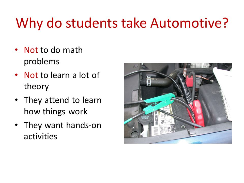 Why do students take Automotive? Not to do math problems Not to learn a lot of theory They attend to learn how things work They want hands-on activiti