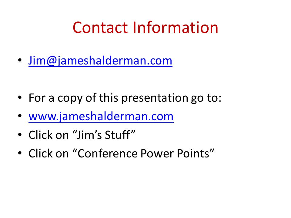 Contact Information Jim@jameshalderman.com For a copy of this presentation go to: www.jameshalderman.com Click on Jim's Stuff Click on Conference Power Points