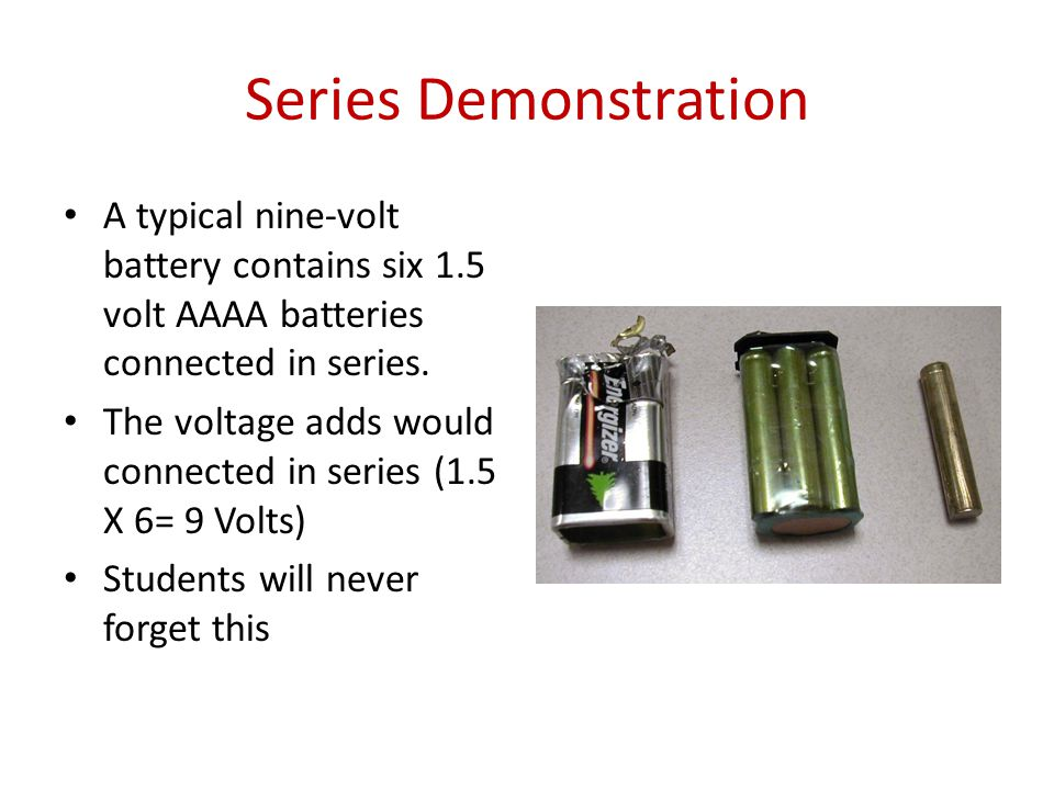 Series Demonstration A typical nine-volt battery contains six 1.5 volt AAAA batteries connected in series.
