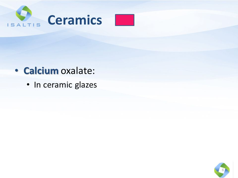 Ceramics Calcium Calcium oxalate: In ceramic glazes 6