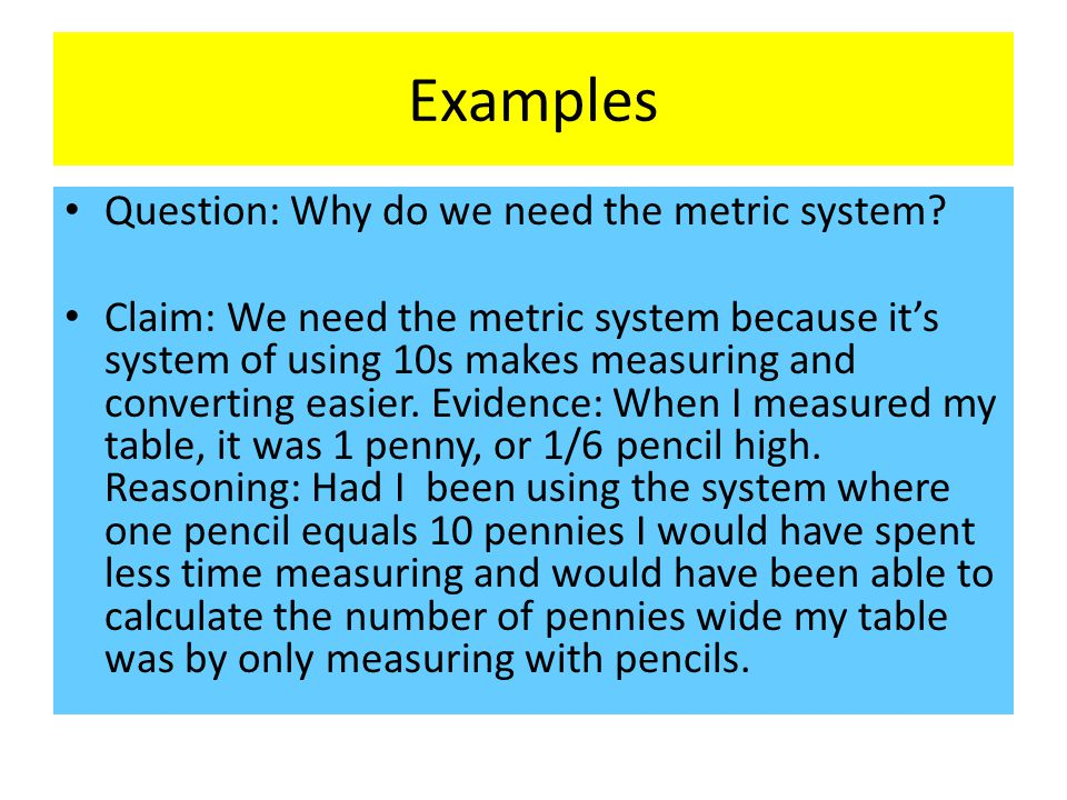 Examples Question: Why do we need the metric system? Claim: We need the metric system because it's system of using 10s makes measuring and converting