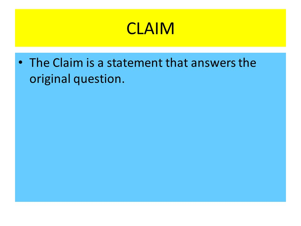 CLAIM The Claim is a statement that answers the original question.