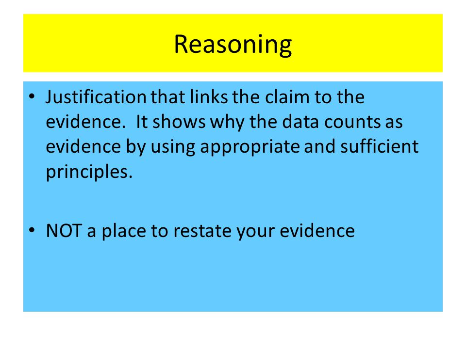 Reasoning Justification that links the claim to the evidence. It shows why the data counts as evidence by using appropriate and sufficient principles.