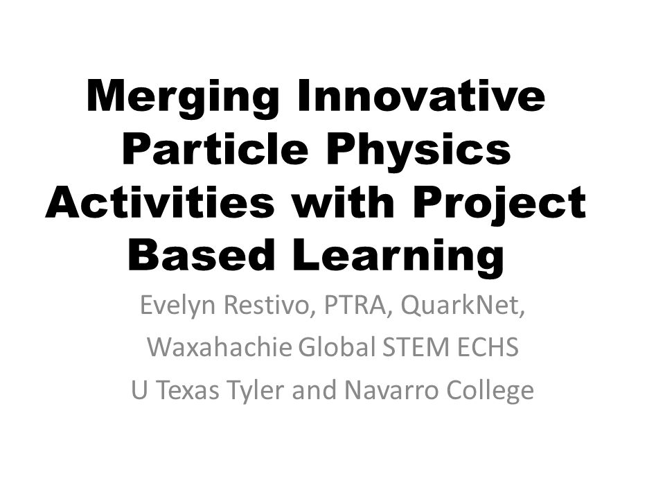 Merging Innovative Particle Physics Activities with Project Based Learning Evelyn Restivo, PTRA, QuarkNet, Waxahachie Global STEM ECHS U Texas Tyler and Navarro College