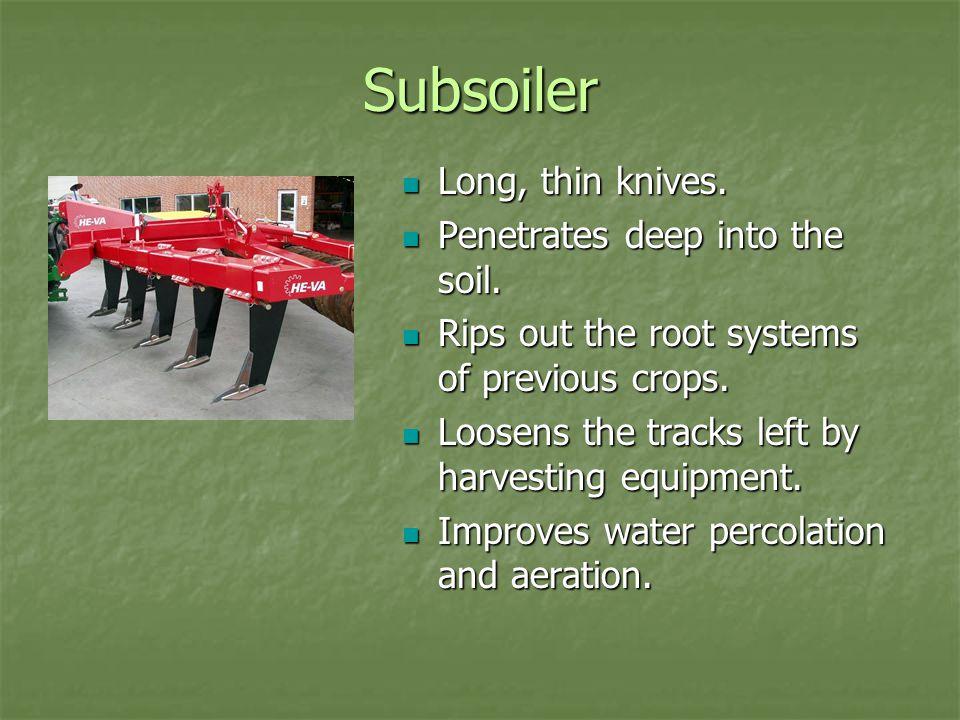 Subsoiler Long, thin knives. Long, thin knives. Penetrates deep into the soil.