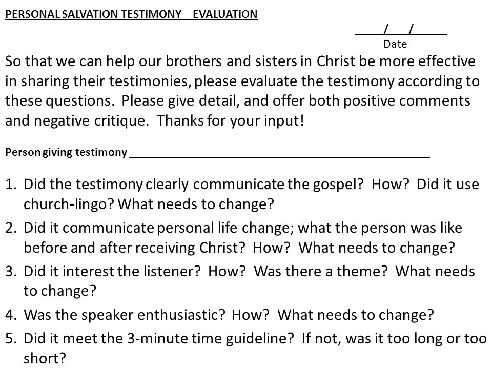PERSONAL SALVATION TESTIMONY EVALUATION / / Date So that we can help our brothers and sisters in Christ be more effective in sharing their testimonies, please evaluate the testimony according to these questions.