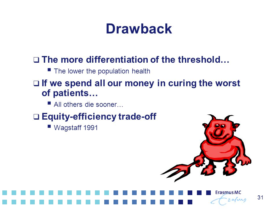 31 Drawback  The more differentiation of the threshold…  The lower the population health  If we spend all our money in curing the worst of patients…  All others die sooner…  Equity-efficiency trade-off  Wagstaff 1991
