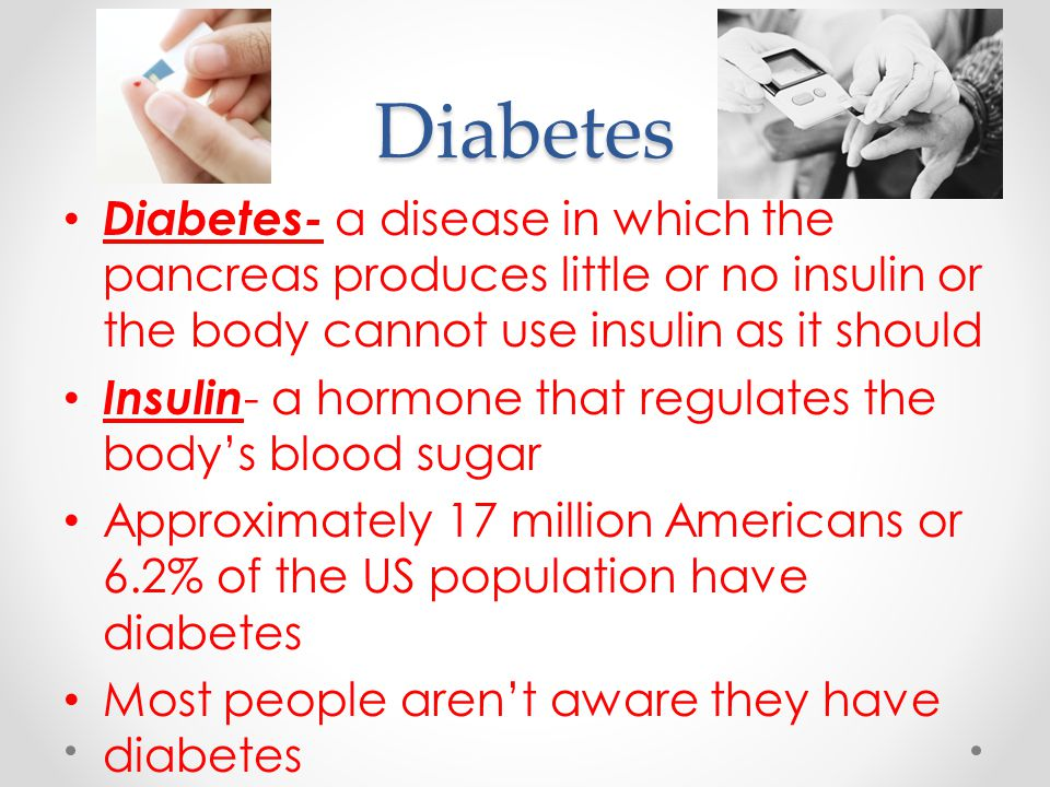 Diabetes Diabetes- a disease in which the pancreas produces little or no insulin or the body cannot use insulin as it should Insulin - a hormone that regulates the body's blood sugar Approximately 17 million Americans or 6.2% of the US population have diabetes Most people aren't aware they have diabetes