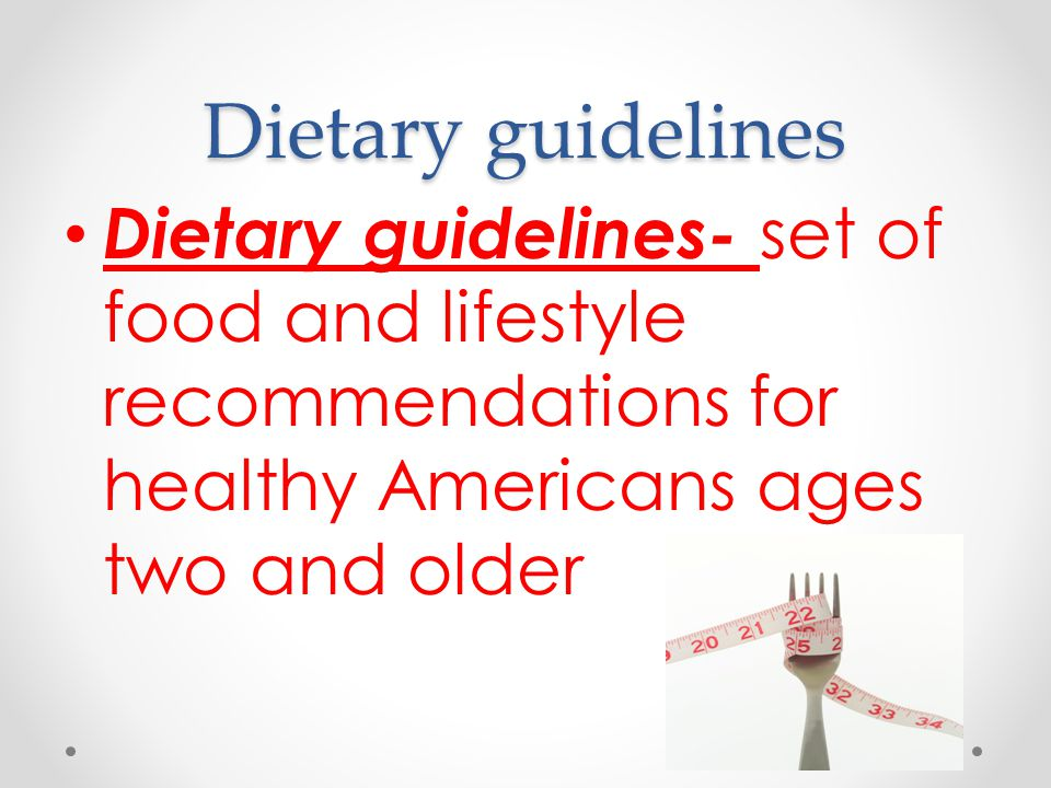 Dietary guidelines Dietary guidelines- set of food and lifestyle recommendations for healthy Americans ages two and older