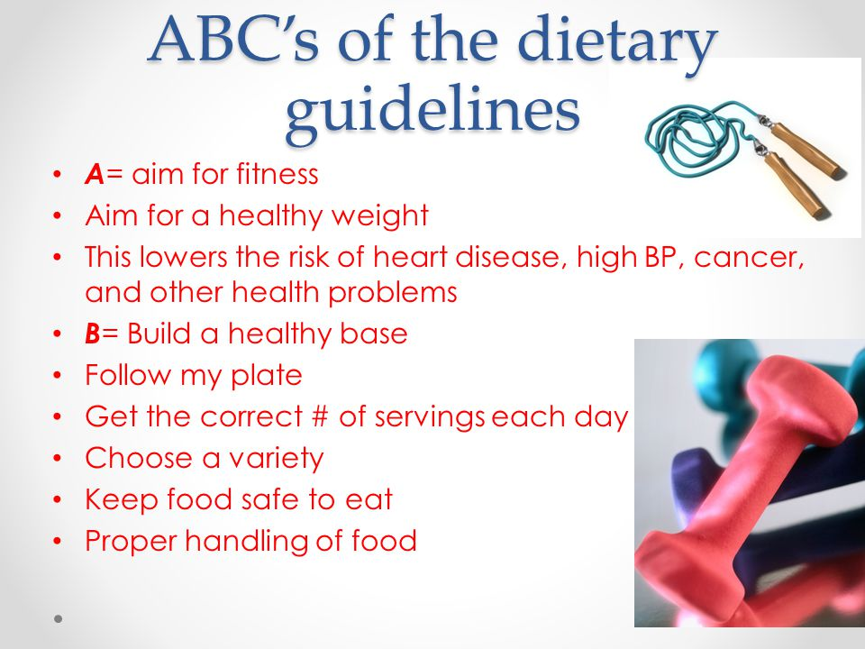 ABC's of the dietary guidelines A = aim for fitness Aim for a healthy weight This lowers the risk of heart disease, high BP, cancer, and other health problems B = Build a healthy base Follow my plate Get the correct # of servings each day Choose a variety Keep food safe to eat Proper handling of food