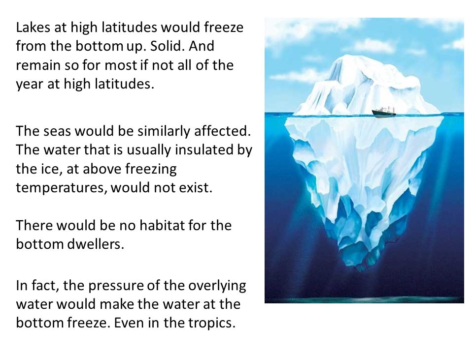 Lakes at high latitudes would freeze from the bottom up. Solid. And remain so for most if not all of the year at high latitudes. The seas would be sim