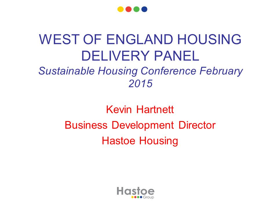 WEST OF ENGLAND HOUSING DELIVERY PANEL Sustainable Housing Conference February 2015 Kevin Hartnett Business Development Director Hastoe Housing