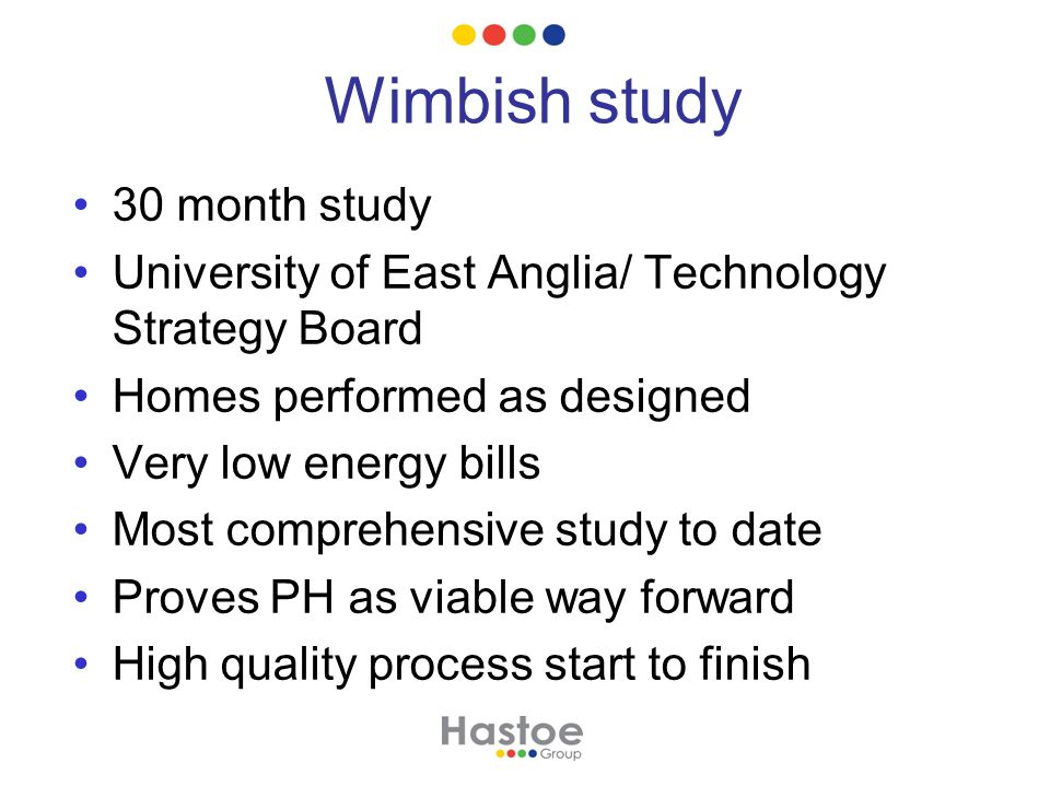 Wimbish study 30 month study University of East Anglia/ Technology Strategy Board Homes performed as designed Very low energy bills Most comprehensive study to date Proves PH as viable way forward High quality process start to finish