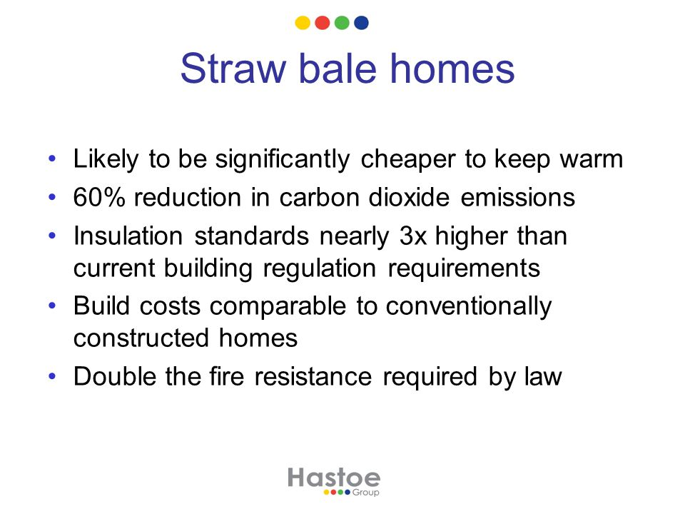 Straw bale homes Likely to be significantly cheaper to keep warm 60% reduction in carbon dioxide emissions Insulation standards nearly 3x higher than current building regulation requirements Build costs comparable to conventionally constructed homes Double the fire resistance required by law