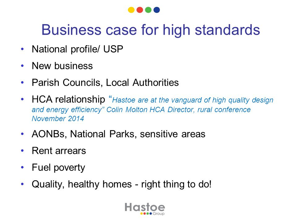 Business case for high standards National profile/ USP New business Parish Councils, Local Authorities HCA relationship Hastoe are at the vanguard of high quality design and energy efficiency Colin Molton HCA Director, rural conference November 2014 AONBs, National Parks, sensitive areas Rent arrears Fuel poverty Quality, healthy homes - right thing to do!