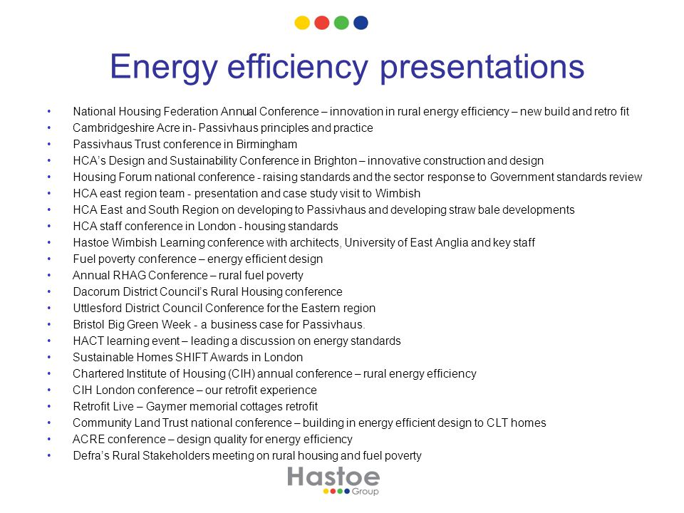 Energy efficiency presentations National Housing Federation Annual Conference – innovation in rural energy efficiency – new build and retro fit Cambridgeshire Acre in- Passivhaus principles and practice Passivhaus Trust conference in Birmingham HCA's Design and Sustainability Conference in Brighton – innovative construction and design Housing Forum national conference - raising standards and the sector response to Government standards review HCA east region team - presentation and case study visit to Wimbish HCA East and South Region on developing to Passivhaus and developing straw bale developments HCA staff conference in London - housing standards Hastoe Wimbish Learning conference with architects, University of East Anglia and key staff Fuel poverty conference – energy efficient design Annual RHAG Conference – rural fuel poverty Dacorum District Council's Rural Housing conference Uttlesford District Council Conference for the Eastern region Bristol Big Green Week - a business case for Passivhaus.