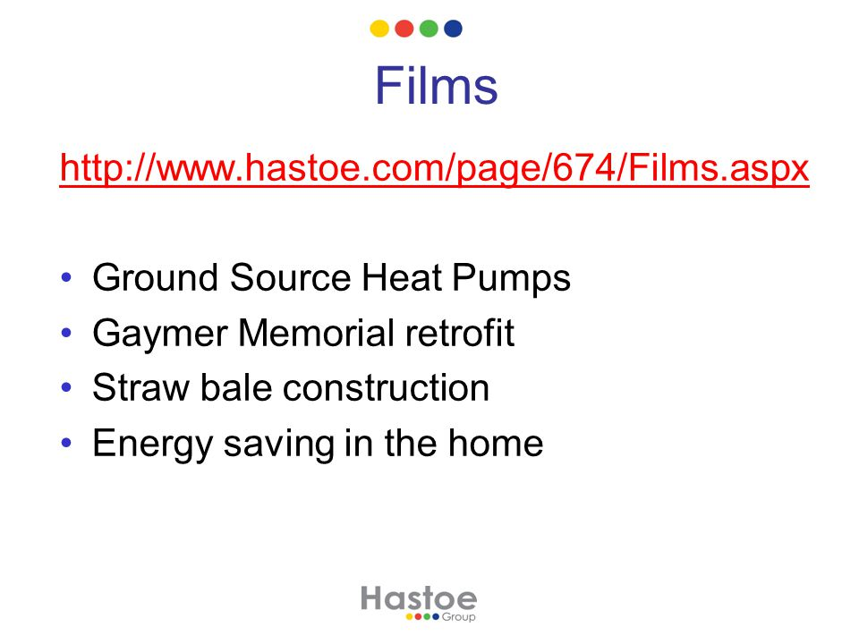 Films http://www.hastoe.com/page/674/Films.aspx Ground Source Heat Pumps Gaymer Memorial retrofit Straw bale construction Energy saving in the home