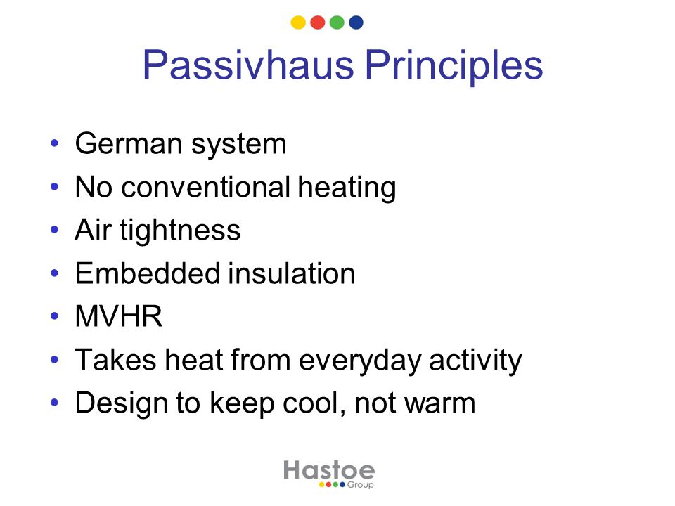 Passivhaus Principles German system No conventional heating Air tightness Embedded insulation MVHR Takes heat from everyday activity Design to keep cool, not warm