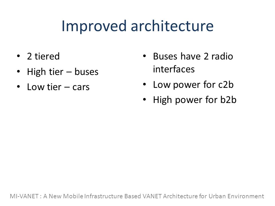 Improved architecture 2 tiered High tier – buses Low tier – cars Buses have 2 radio interfaces Low power for c2b High power for b2b MI-VANET : A New Mobile Infrastructure Based VANET Architecture for Urban Environment