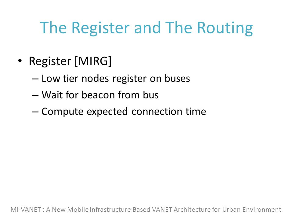 The Register and The Routing Register [MIRG] – Low tier nodes register on buses – Wait for beacon from bus – Compute expected connection time MI-VANET : A New Mobile Infrastructure Based VANET Architecture for Urban Environment
