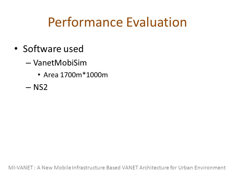 Performance Evaluation Software used – VanetMobiSim Area 1700m*1000m – NS2 MI-VANET : A New Mobile Infrastructure Based VANET Architecture for Urban Environment