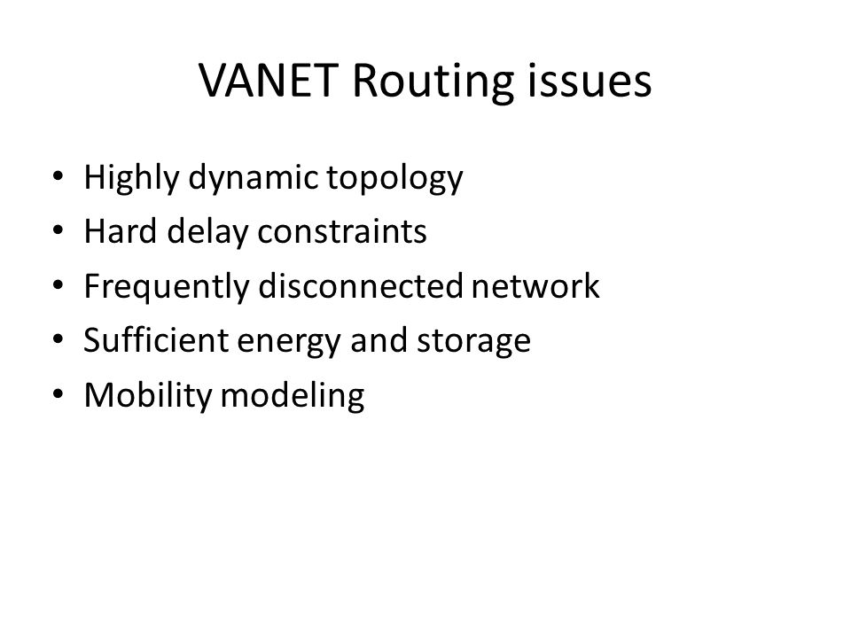 VANET Routing issues Highly dynamic topology Hard delay constraints Frequently disconnected network Sufficient energy and storage Mobility modeling