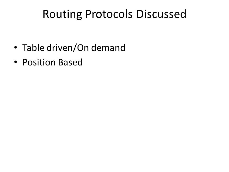 Routing Protocols Discussed Table driven/On demand Position Based