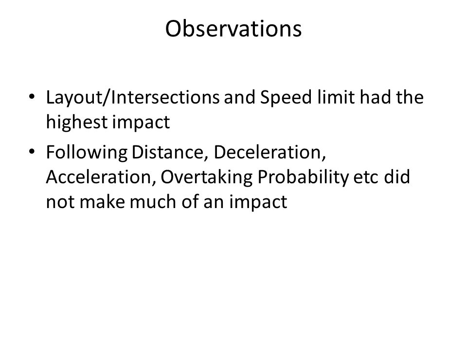 Observations Layout/Intersections and Speed limit had the highest impact Following Distance, Deceleration, Acceleration, Overtaking Probability etc did not make much of an impact