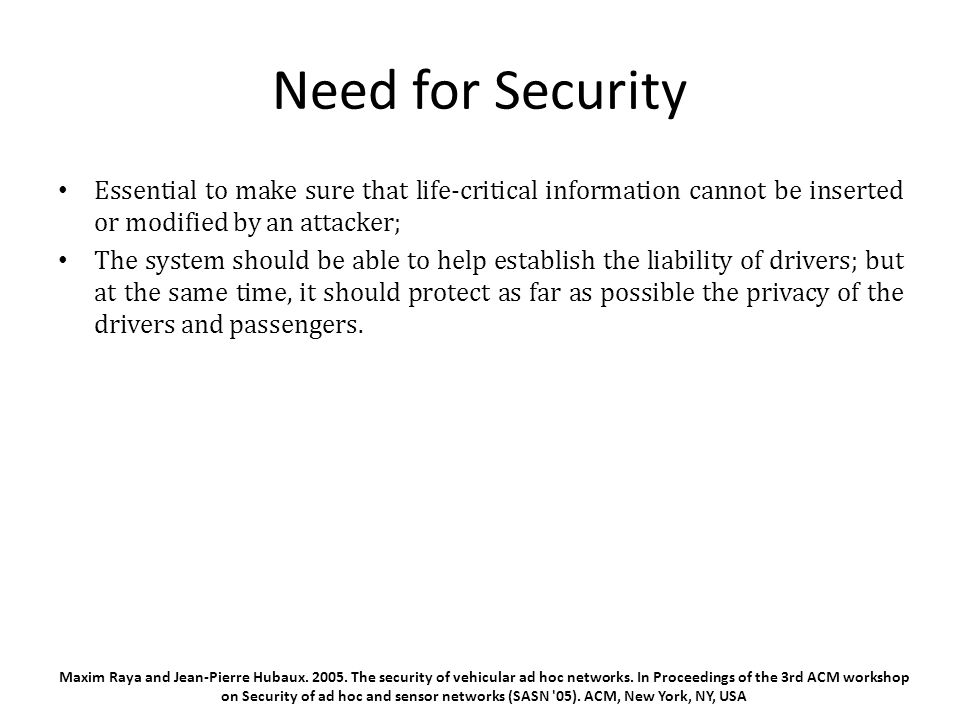 Need for Security Essential to make sure that life-critical information cannot be inserted or modified by an attacker; The system should be able to help establish the liability of drivers; but at the same time, it should protect as far as possible the privacy of the drivers and passengers.