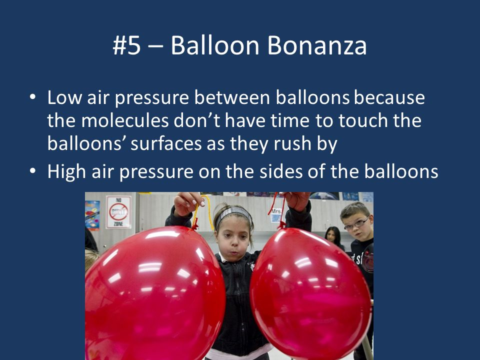 #5 – Balloon Bonanza Low air pressure between balloons because the molecules don't have time to touch the balloons' surfaces as they rush by High air