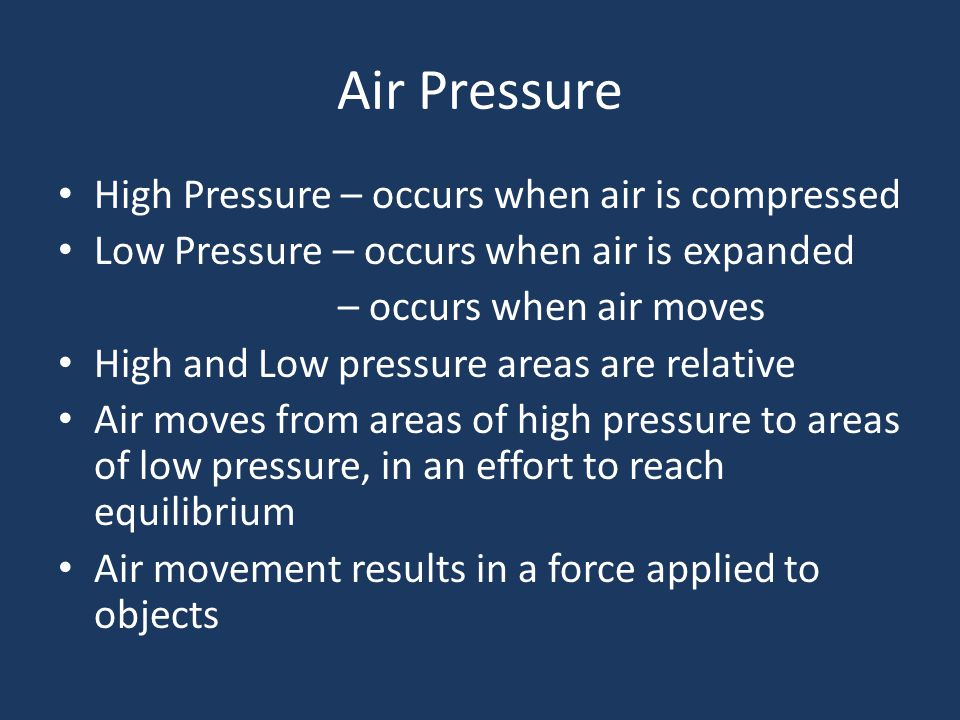 Air Pressure High Pressure – occurs when air is compressed Low Pressure – occurs when air is expanded – occurs when air moves High and Low pressure areas are relative Air moves from areas of high pressure to areas of low pressure, in an effort to reach equilibrium Air movement results in a force applied to objects