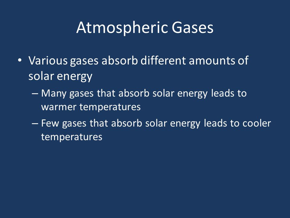 Various gases absorb different amounts of solar energy – Many gases that absorb solar energy leads to warmer temperatures – Few gases that absorb solar energy leads to cooler temperatures