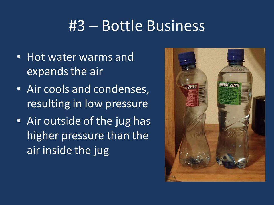 #3 – Bottle Business Hot water warms and expands the air Air cools and condenses, resulting in low pressure Air outside of the jug has higher pressure