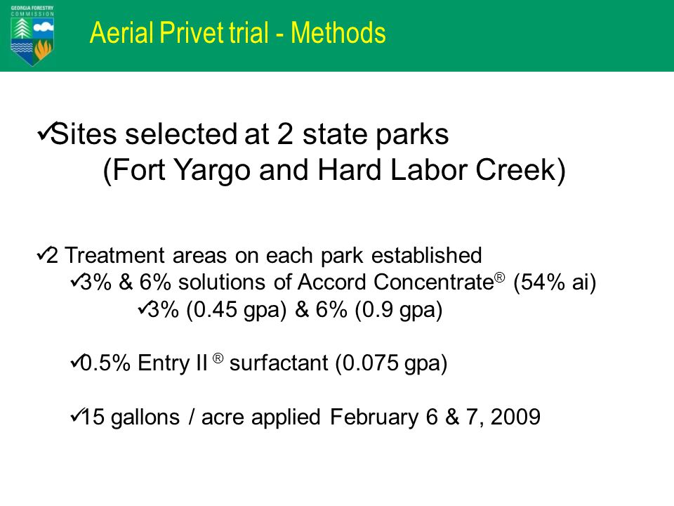 Aerial Privet trial - Methods Sites selected at 2 state parks (Fort Yargo and Hard Labor Creek) 2 Treatment areas on each park established 3% & 6% solutions of Accord Concentrate ® (54% ai) 3% (0.45 gpa) & 6% (0.9 gpa) 0.5% Entry II ® surfactant (0.075 gpa) 15 gallons / acre applied February 6 & 7, 2009