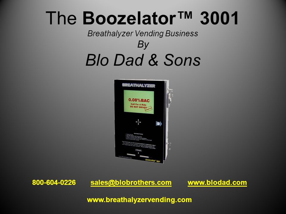 The Boozelator™ 3001 Breathalyzer Vending Business By Blo Dad & Sons 800-604-0226 sales@blobrothers.com www.blodad.comsales@blobrothers.comwww.blodad.com www.breathalyzervending.com