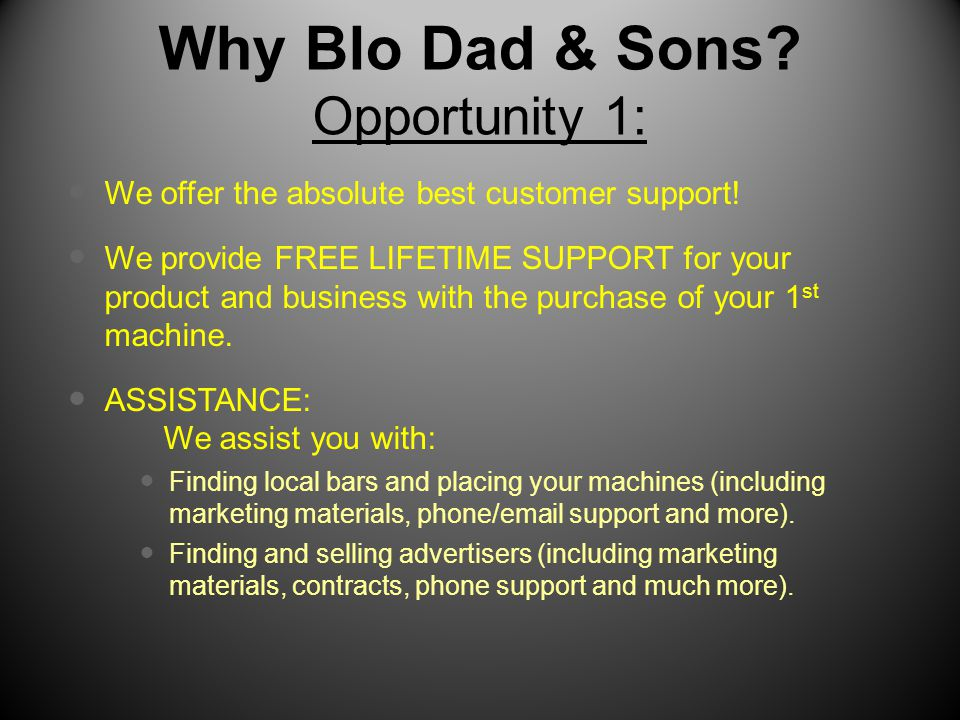 Why Blo Dad & Sons? Opportunity 1: We offer the absolute best customer support! We provide FREE LIFETIME SUPPORT for your product and business with th