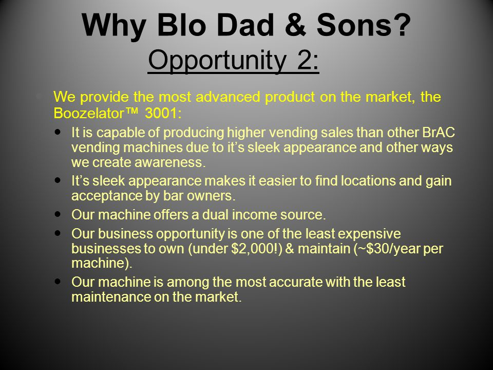 Why Blo Dad & Sons? Opportunity 2: We provide the most advanced product on the market, the Boozelator™ 3001: It is capable of producing higher vending