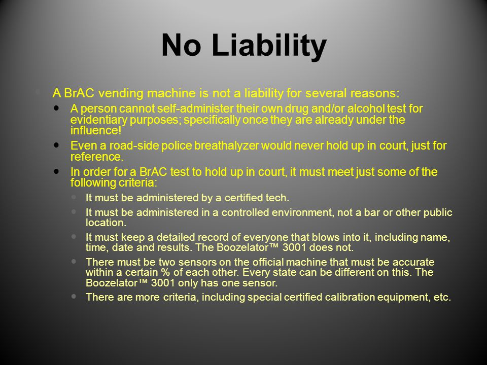 No Liability A BrAC vending machine is not a liability for several reasons: A person cannot self-administer their own drug and/or alcohol test for evi